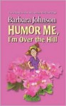Humor Me, I'm Over the Hill - Barbara Johnson