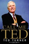 Call Me Ted: The Autobiography of the Extraordinary Business Leader and Founder of CNN - Ted Turner