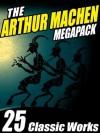 The Arthur Machen Megapack: 25 Classic Works - Arthur Machen, Vincent Starrett