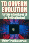 To Govern Evolution: Further Adventures of the Political Animal - Walter Truett Anderson