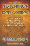 The Teachings of Don Carlos: Practical Applications of the Works of Carlos Castaneda - Victor Sanchez, Robert Nelson