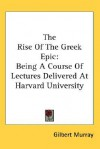 The Rise of the Greek Epic: Being a Course of Lectures Delivered at Harvard University - Gilbert Murray