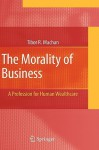 The Morality of Business: A Profession for Human Wealthcare - Tibor R. Machan