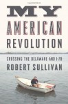 My American Revolution: A Modern Expedition Through History's Forgotten Battlegrounds - Robert Sullivan