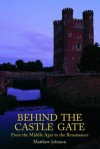 Behind the Castle Gate: From the Middle Ages to the Renaissance - Matthew Johnson