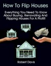 How To Flip Houses: Everything You Need To Know About Buying, Renovating And Flipping Houses For A Profit! - Robert Davis