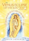 The Venus Eclipse of the Sun 2012: A Rare Celestial Event: Going to the Heart of Technology - David Tresemer