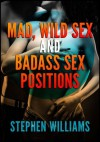 Mad, Wild Sex And Baddass Sex Positions: 9 Erotic Ideas For A Big Bang of Pleasure - Stephen Williams