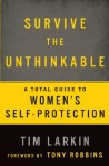 Survive the Unthinkable: A Total Guide to Women's Self-Protection - Tim Larkin, Tony Robbins