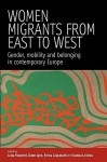 Women Migrants from East to West: Gender, Mobility and Belonging in Contemporary Europe - Luisa Passerini, Enrica Capussotti, Dawn Lyon