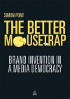 The Better Mousetrap: Brand Invention in a Media Democracy - Simon Pont