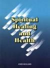Spiritual Healing And Health - John Holland