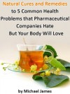 Natural Cures (Natural Cures and Remedies to 5 Common Health Problems that Pharmaceutical Companies Hate - But Your Body Will Love) - Michael James