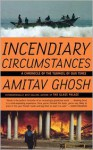 Incendiary Circumstances: A Chronicle of the Turmoil of Our Times - Amitav Ghosh