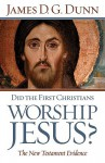 Did the First Christians Worship Jesus?: The New Testament Evidence - James D.G. Dunn