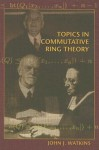 Topics in Commutative Ring Theory - John J. Watkins