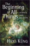 The Beginning of All Things: Science and Religion - Hans Küng, John Bowden