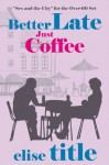 Better Late - Book One: Just Coffee - Elise Title