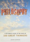 Philosophy: A Beginner's Guide to the Ideas of 100 Great Thinkers - Jeremy Harwood