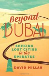 Beyond Dubai: Seeking Lost Cities in the Emirates - David Millar