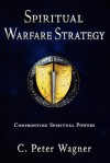 Spiritual Warfare Strategy: Confronting Spiritual Powers - C. Peter Wagner