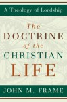 The Doctrine of the Christian Life (A Theology of Lordship) - John M. Frame