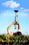 The Crying Tree: A Novel - Naseem Rakha