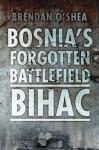Bosnia's Bloody Battlefield: Bihac - Brendan O'Shea, Robert Fisk