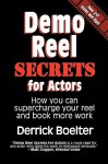 Demo Reel Secrets for Actors: How You Can Supercharge Your Reel and Book More Work - Derrick Boelter