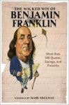The Wicked Wit of Benjamin Franklin: More than 500 Quotes, Sayings, and Proverbs - Mark Shulman