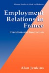 Employment Relations in France - Evolution and Innovation (Plenum Studies in Work and Industry) (Springer Studies in Work and Industry) - Alan Jenkins