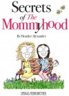 Secrets of The Mommyhood: Everything I wish someone had told me about pregnancy, childbirth and having a baby - Heather Alexander