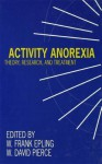 Activity Anorexia: Theory, Research, and Treatment - W Frank Epling, W David Pierce