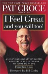 I Feel Great and You Will Too!: An Inspiring Journey of Success with Practical Tips on How to Score Big in Life - Pat Croce
