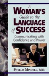 A Woman's Guide to the Language of Success: Communicating with Confidence and Power - Phyllis Mindell