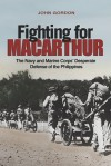 Fighting for MacArthur: The Navy and Marine Corps' Desperate Defense of the Philippines - John Gordon