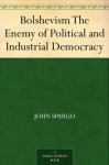 Bolshevism The Enemy of Political and Industrial Democracy - John Spargo