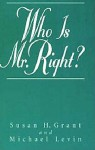Who Is Mr. Right? - Susan H. Grant, Michael Levin