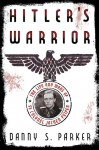 Hitler�s Warrior: The Life and Wars of SS Colonel Jochen Peiper - Danny S. Parker