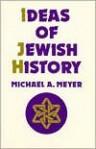 Ideas of Jewish History - Michael A. Meyer