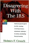 Disagreeing with the IRS: Guides to Help Taxpayers Make Decisions Throughout the Year to Reduce Taxes, Eliminate Hassles, and Minimize Professio - Holmes F. Crouch