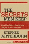 The Secrets Men Keep: How Men Make Life & Love Tougher Than It Has to Be - Stephen Arterburn