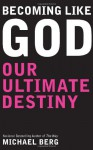 Becoming Like God: Our Ultimate Destiny - Michael Berg