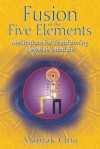 Fusion of the Five Elements: Meditations for Transforming Negative Emotions - Mantak Chia