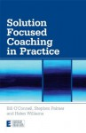Solution Focused Coaching in Practice (Essential Coaching Skills and Knowledge) - Bill O'Connell, Stephen Palmer, Helen Williams