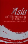 Asia: Cultural Politics in the Global Age - David Birch, Tony Schirato, Sanjay Srivastava