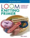 Loom Knitting Primer: A Beginner's Guide to Knitting on a Loom, with over 30 Fun Projects - Isela Phelps