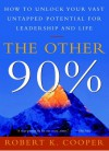 The Other 90%: How to Unlock Your Vast Untapped Potential for Leadership and Life - Robert K. Cooper
