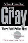 Seeing Gray Participant's Guide: Where Faith & Politics Meet Participant Study Guide - Adam Hamilton