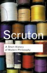 A Short History of Modern Philosophy: From Descartes to Wittgenstein - Roger Scruton
